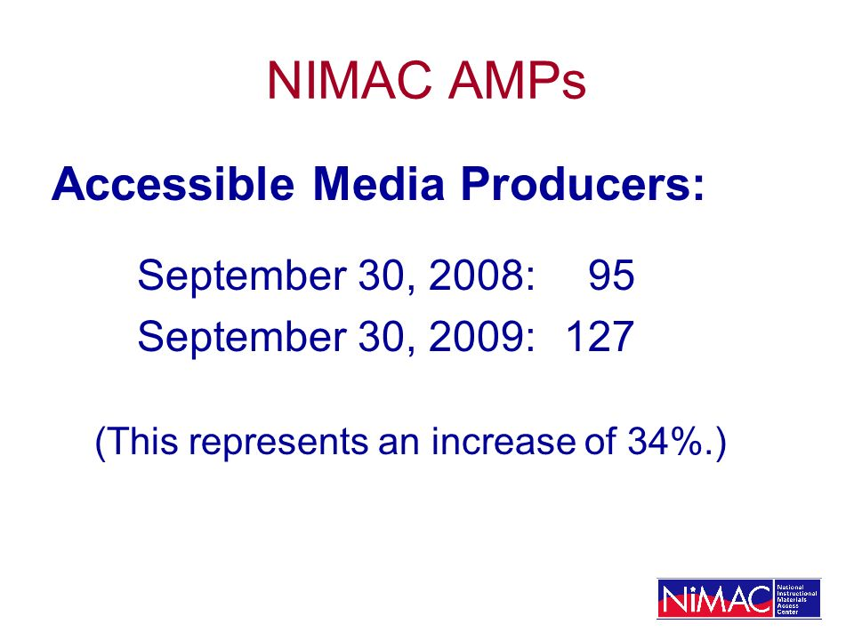 NIMAC AMPs Accessible Media Producers: September 30, 2008: 95 September 30, 2009:127 (This represents an increase of 34%.)
