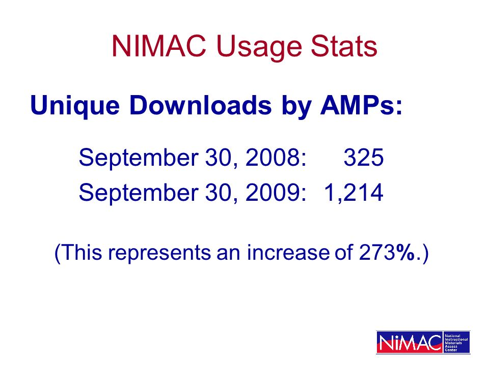 NIMAC Usage Stats Unique Downloads by AMPs: September 30, 2008: 325 September 30, 2009:1,214 (This represents an increase of 273%.)