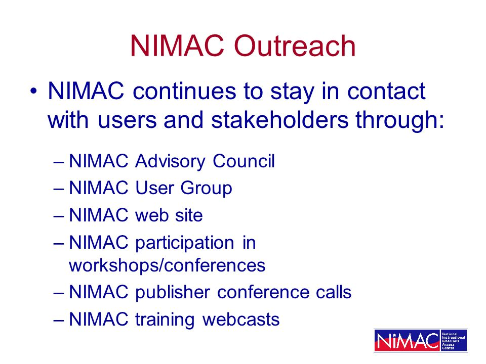 NIMAC Outreach NIMAC continues to stay in contact with users and stakeholders through: –NIMAC Advisory Council –NIMAC User Group –NIMAC web site –NIMAC participation in workshops/conferences –NIMAC publisher conference calls –NIMAC training webcasts