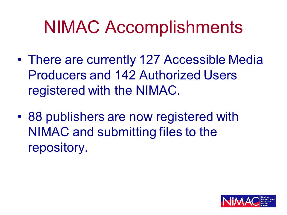 NIMAC Accomplishments There are currently 127 Accessible Media Producers and 142 Authorized Users registered with the NIMAC.