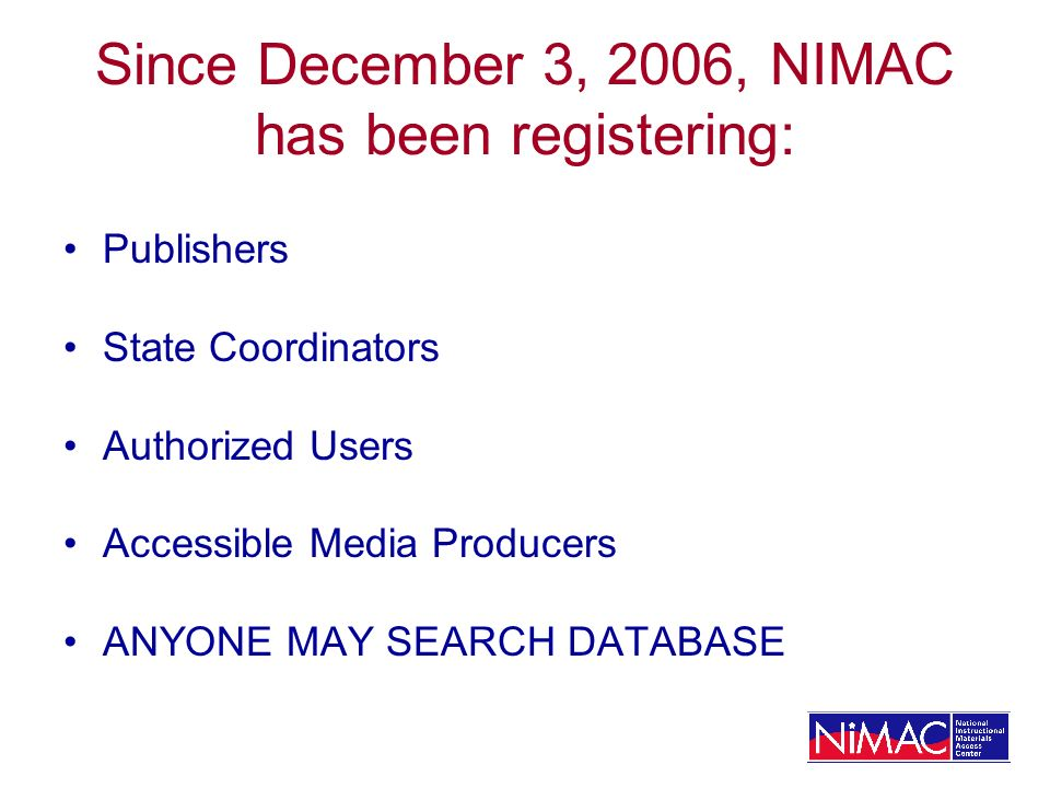 Since December 3, 2006, NIMAC has been registering: Publishers State Coordinators Authorized Users Accessible Media Producers ANYONE MAY SEARCH DATABASE