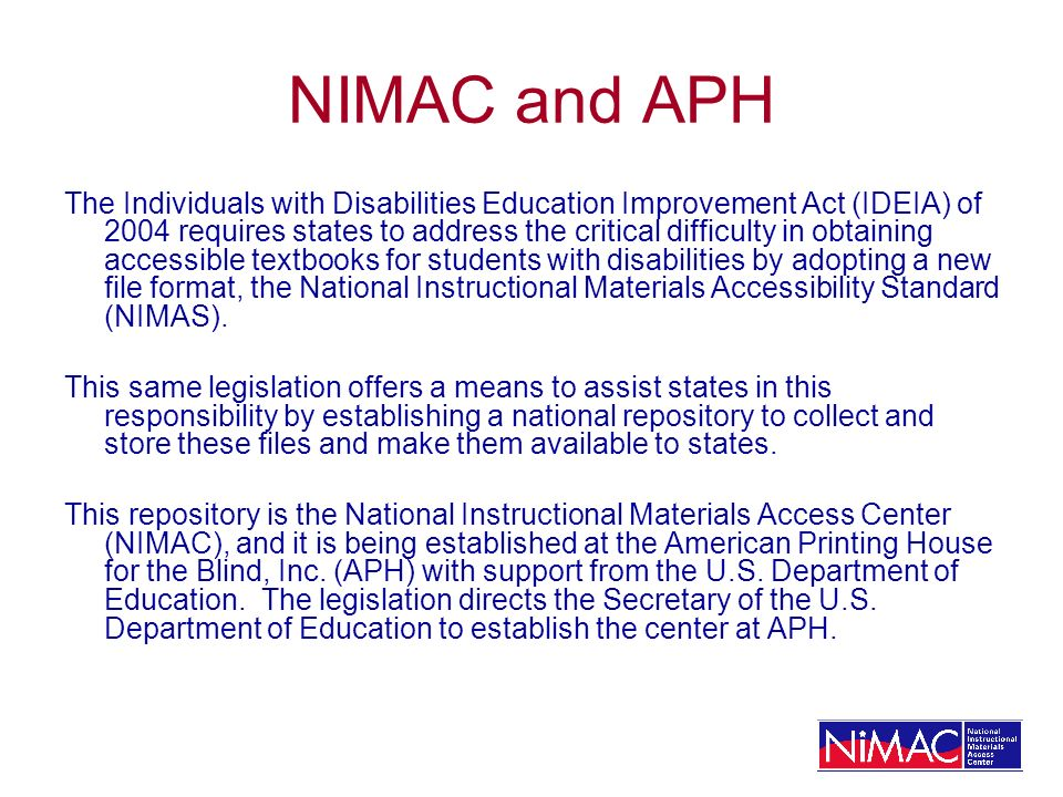 NIMAC and APH The Individuals with Disabilities Education Improvement Act (IDEIA) of 2004 requires states to address the critical difficulty in obtaining accessible textbooks for students with disabilities by adopting a new file format, the National Instructional Materials Accessibility Standard (NIMAS).