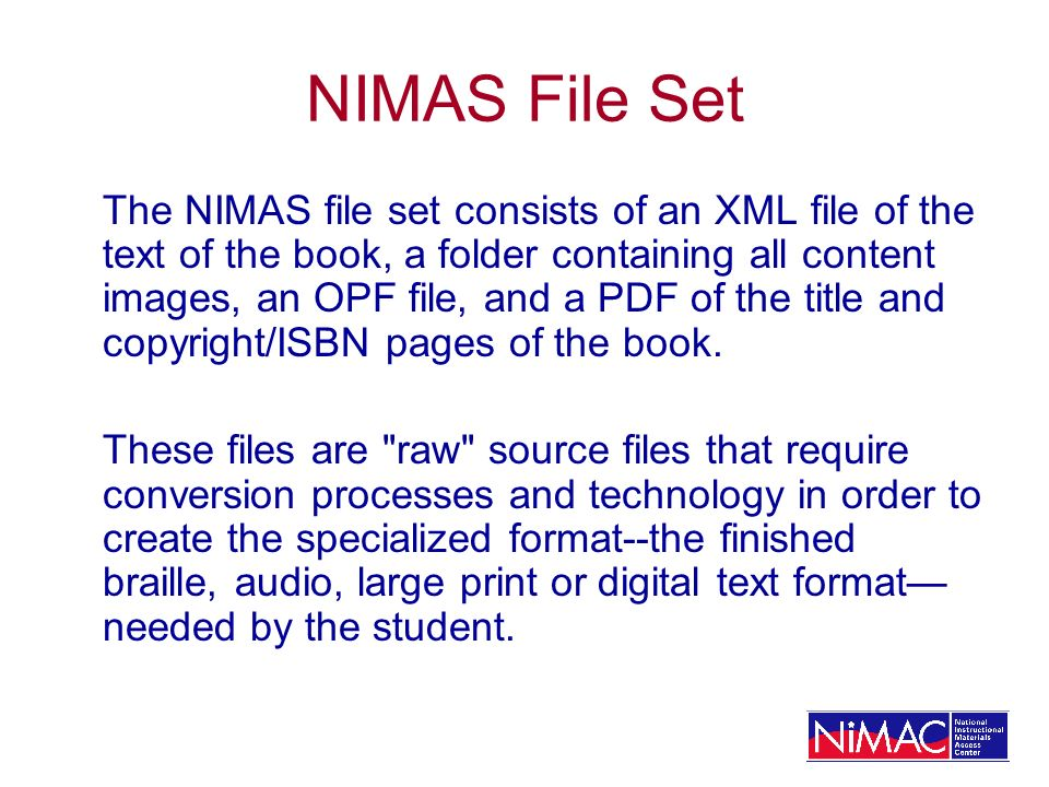 NIMAS File Set The NIMAS file set consists of an XML file of the text of the book, a folder containing all content images, an OPF file, and a PDF of the title and copyright/ISBN pages of the book.