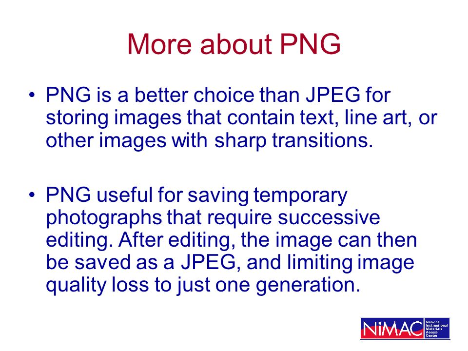 More about PNG PNG is a better choice than JPEG for storing images that contain text, line art, or other images with sharp transitions.