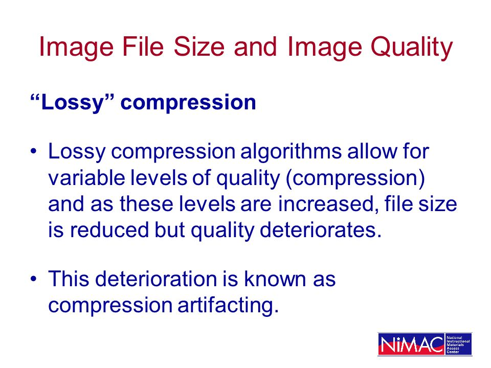 Image File Size and Image Quality Lossy compression Lossy compression algorithms allow for variable levels of quality (compression) and as these levels are increased, file size is reduced but quality deteriorates.