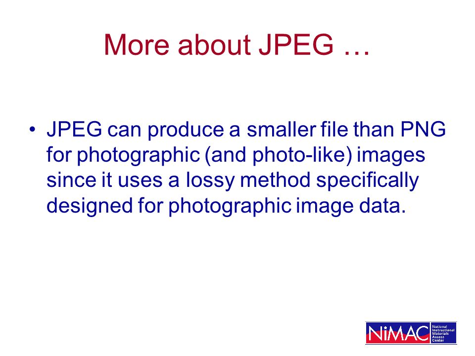 More about JPEG … JPEG can produce a smaller file than PNG for photographic (and photo-like) images since it uses a lossy method specifically designed for photographic image data.