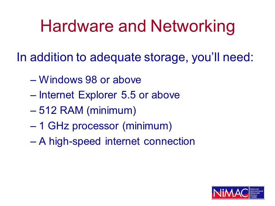 Hardware and Networking In addition to adequate storage, youll need: –Windows 98 or above –Internet Explorer 5.5 or above –512 RAM (minimum) –1 GHz processor (minimum) –A high-speed internet connection