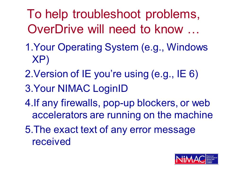 To help troubleshoot problems, OverDrive will need to know … 1.Your Operating System (e.g., Windows XP) 2.Version of IE youre using (e.g., IE 6) 3.Your NIMAC LoginID 4.If any firewalls, pop-up blockers, or web accelerators are running on the machine 5.The exact text of any error message received