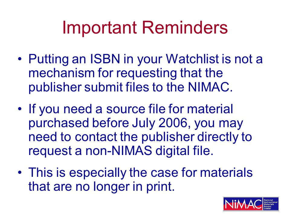 Important Reminders Putting an ISBN in your Watchlist is not a mechanism for requesting that the publisher submit files to the NIMAC.