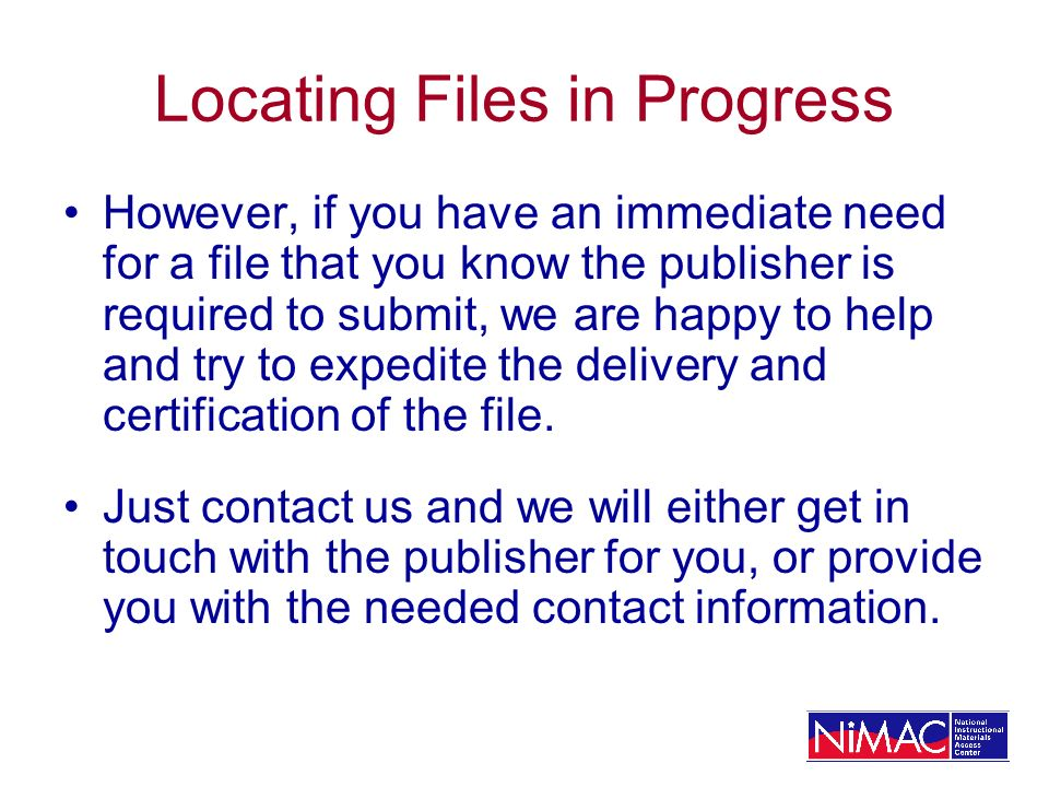 Locating Files in Progress However, if you have an immediate need for a file that you know the publisher is required to submit, we are happy to help and try to expedite the delivery and certification of the file.