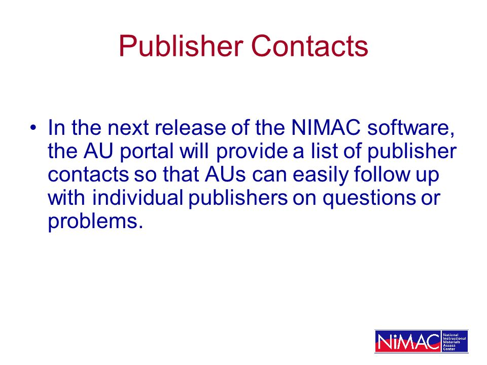 Publisher Contacts In the next release of the NIMAC software, the AU portal will provide a list of publisher contacts so that AUs can easily follow up with individual publishers on questions or problems.