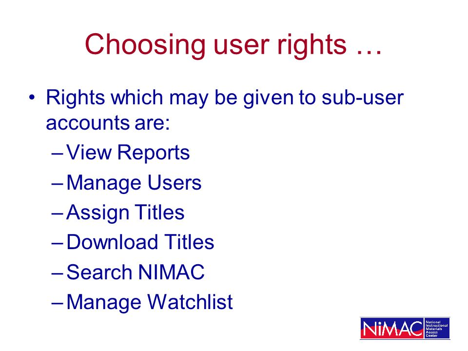 Choosing user rights … Rights which may be given to sub-user accounts are: –View Reports –Manage Users –Assign Titles –Download Titles –Search NIMAC –Manage Watchlist