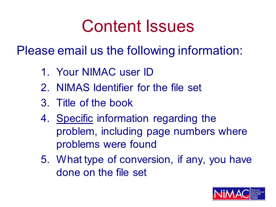 Content Issues Please email us the following information: 1.Your NIMAC user ID 2.NIMAS Identifier for the file set 3.Title of the book 4.Specific information regarding the problem, including page numbers where problems were found 5.What type of conversion, if any, you have done on the file set