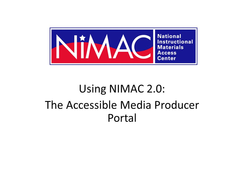 Using NIMAC 2.0: The Accessible Media Producer Portal NIMAC 2.0 for AMPs