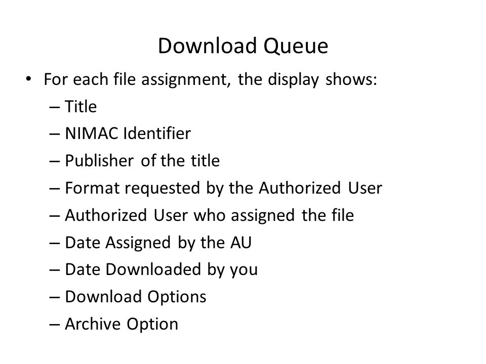 Download Queue For each file assignment, the display shows: – Title – NIMAC Identifier – Publisher of the title – Format requested by the Authorized User – Authorized User who assigned the file – Date Assigned by the AU – Date Downloaded by you – Download Options – Archive Option