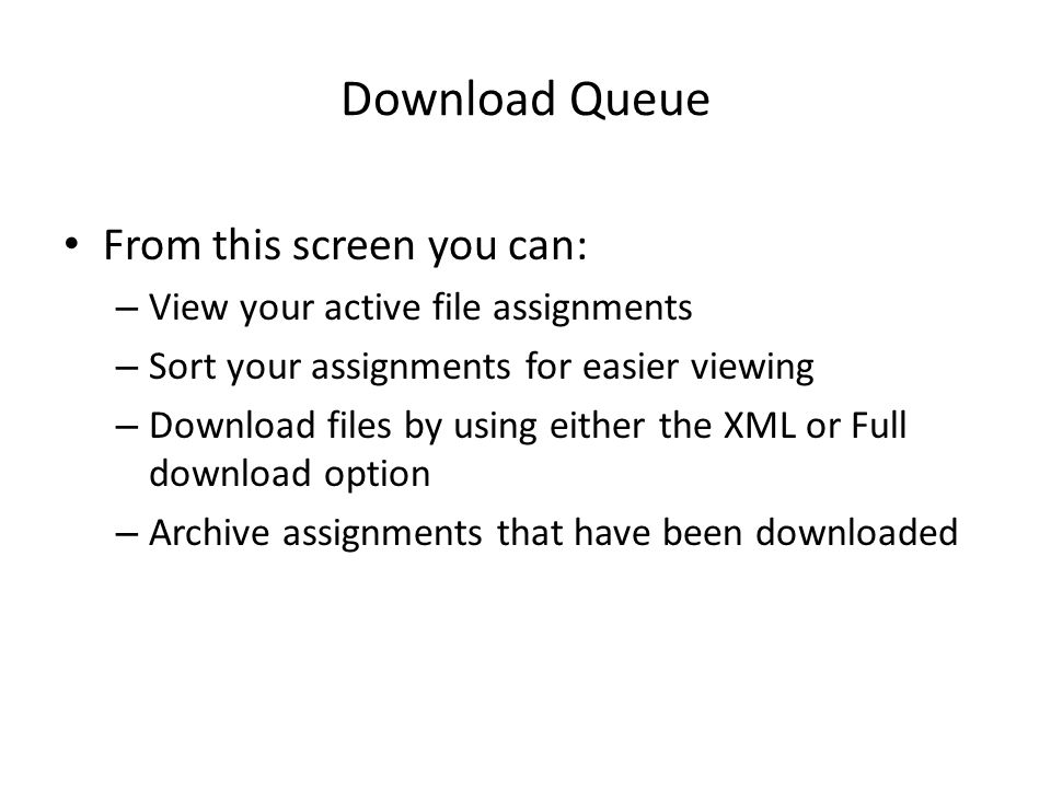 Download Queue From this screen you can: – View your active file assignments – Sort your assignments for easier viewing – Download files by using either the XML or Full download option – Archive assignments that have been downloaded