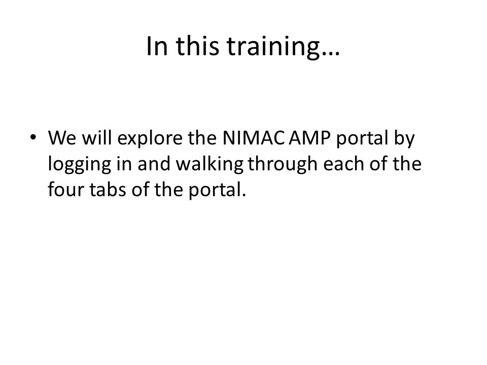 In this training… We will explore the NIMAC AMP portal by logging in and walking through each of the four tabs of the portal.
