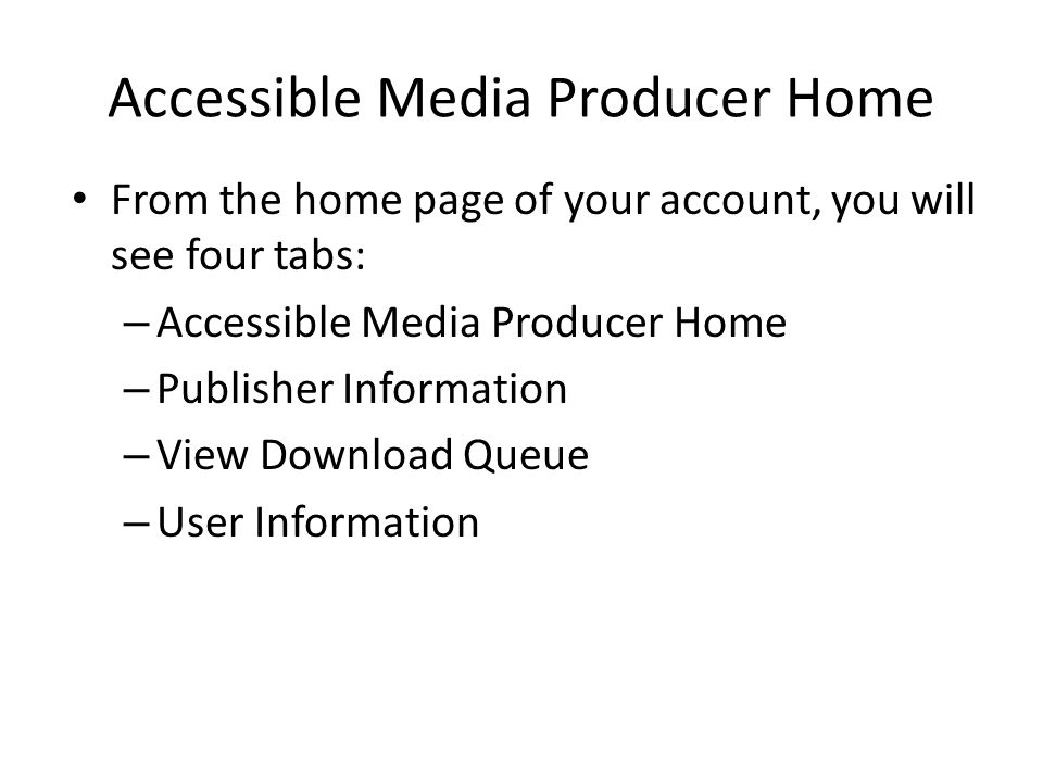 Accessible Media Producer Home From the home page of your account, you will see four tabs: – Accessible Media Producer Home – Publisher Information – View Download Queue – User Information