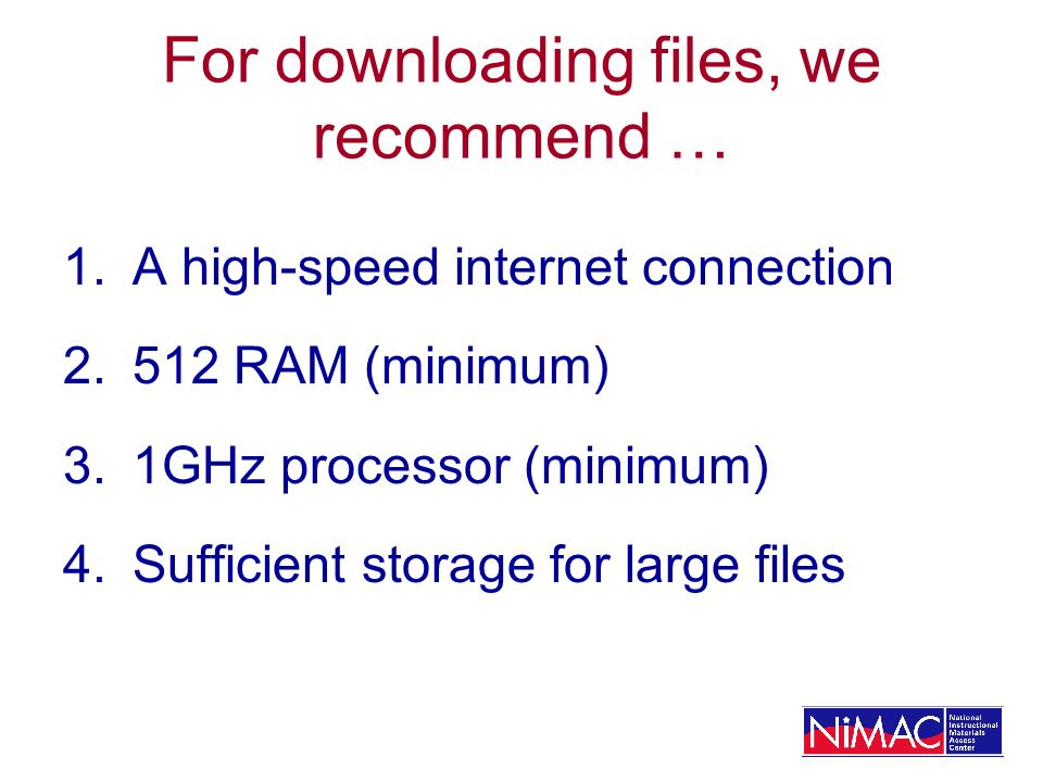 For downloading files, we recommend … 1.A high-speed internet connection 2.512 RAM (minimum) 3.1GHz processor (minimum) 4.Sufficient storage for large files