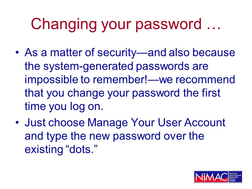Changing your password … As a matter of securityand also because the system-generated passwords are impossible to remember!we recommend that you change your password the first time you log on.