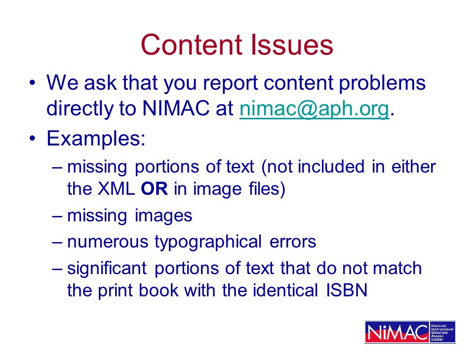 Content Issues We ask that you report content problems directly to NIMAC at nimac@aph.org.nimac@aph.org Examples: –missing portions of text (not included in either the XML OR in image files) –missing images –numerous typographical errors –significant portions of text that do not match the print book with the identical ISBN