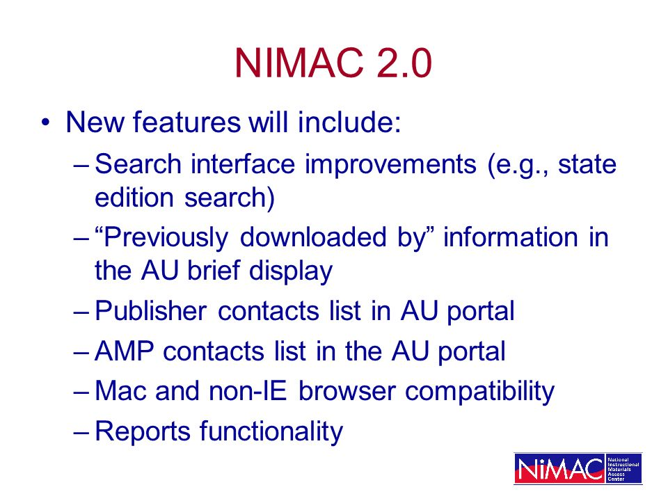 NIMAC 2.0 New features will include: –Search interface improvements (e.g., state edition search) –Previously downloaded by information in the AU brief display –Publisher contacts list in AU portal –AMP contacts list in the AU portal –Mac and non-IE browser compatibility –Reports functionality