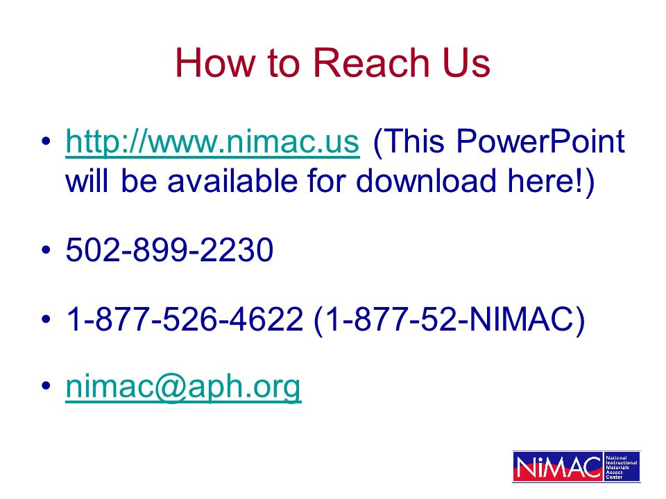 How to Reach Us http://www.nimac.us (This PowerPoint will be available for download here!)http://www.nimac.us 502-899-2230 1-877-526-4622 (1-877-52-NIMAC) nimac@aph.org