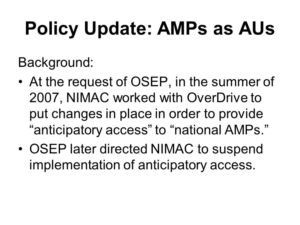 Policy Update: AMPs as AUs Background: At the request of OSEP, in the summer of 2007, NIMAC worked with OverDrive to put changes in place in order to provide anticipatory access to national AMPs.