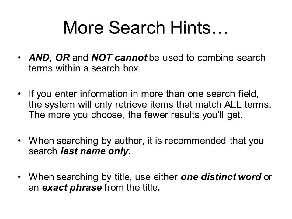 More Search Hints… AND, OR and NOT cannot be used to combine search terms within a search box.