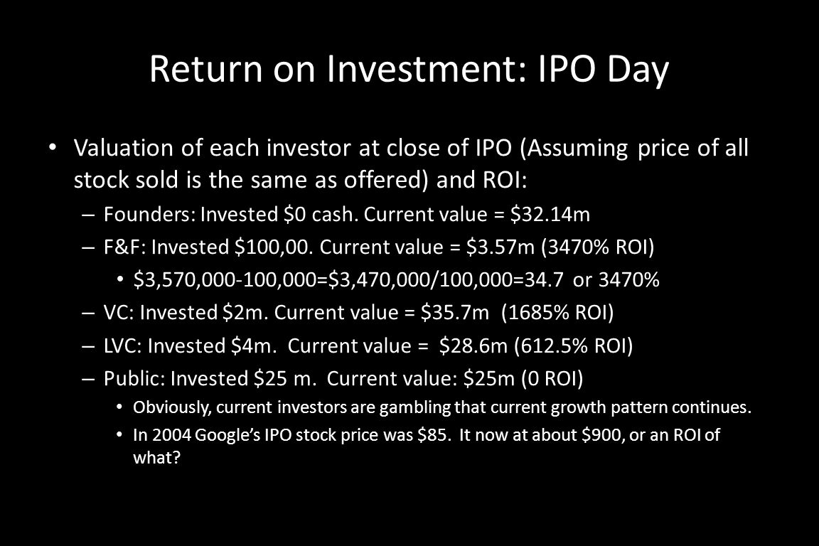 Return on Investment: IPO Day Valuation of each investor at close of IPO (Assuming price of all stock sold is the same as offered) and ROI: – Founders: Invested $0 cash.