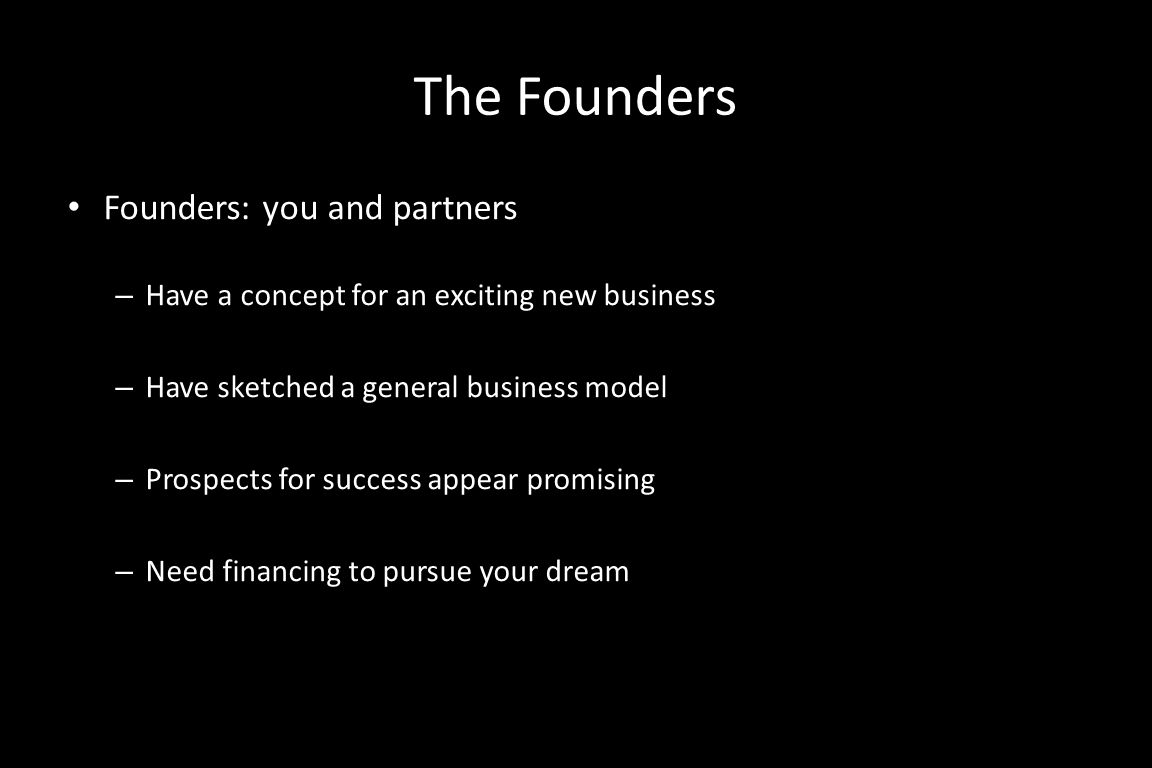 The Founders Founders: you and partners – Have a concept for an exciting new business – Have sketched a general business model – Prospects for success appear promising – Need financing to pursue your dream