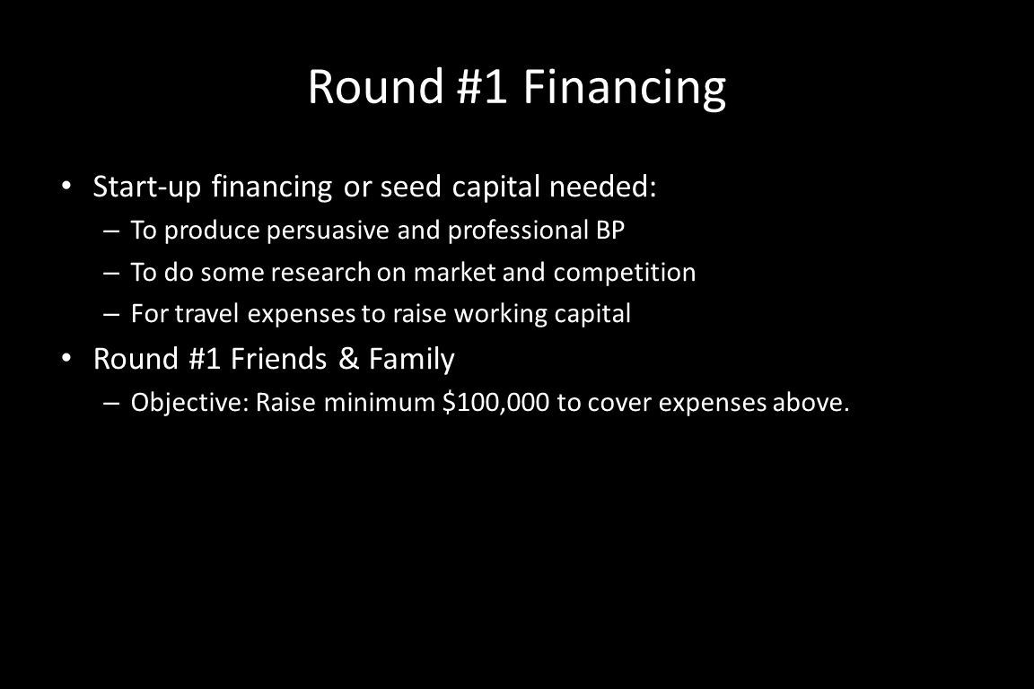 Round #1 Financing Start-up financing or seed capital needed: – To produce persuasive and professional BP – To do some research on market and competition – For travel expenses to raise working capital Round #1 Friends & Family – Objective: Raise minimum $100,000 to cover expenses above.