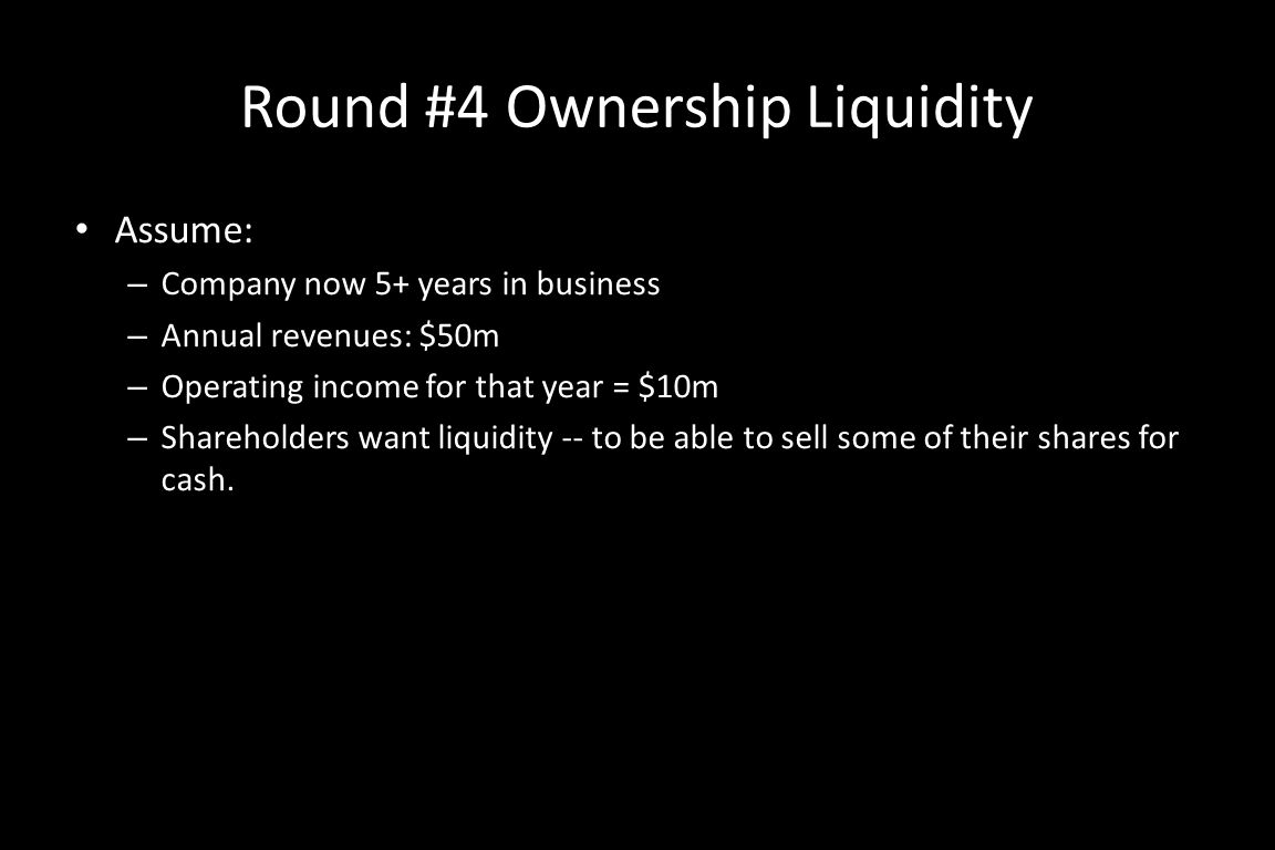 Round #4 Ownership Liquidity Assume: – Company now 5+ years in business – Annual revenues: $50m – Operating income for that year = $10m – Shareholders want liquidity -- to be able to sell some of their shares for cash.