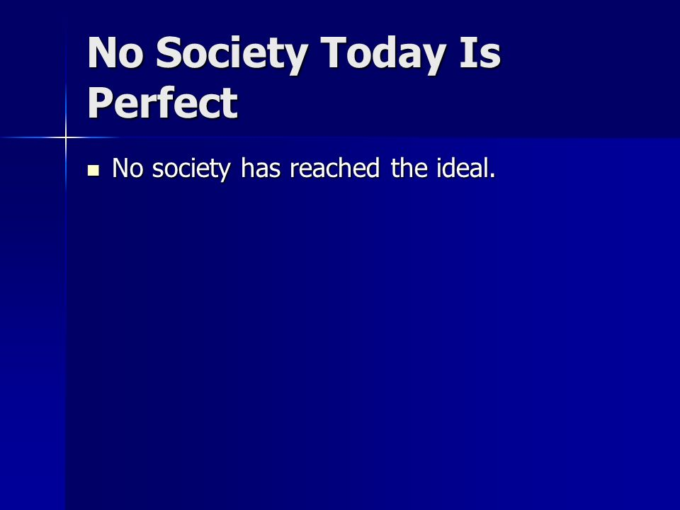 No Society Today Is Perfect No society has reached the ideal. No society has reached the ideal.