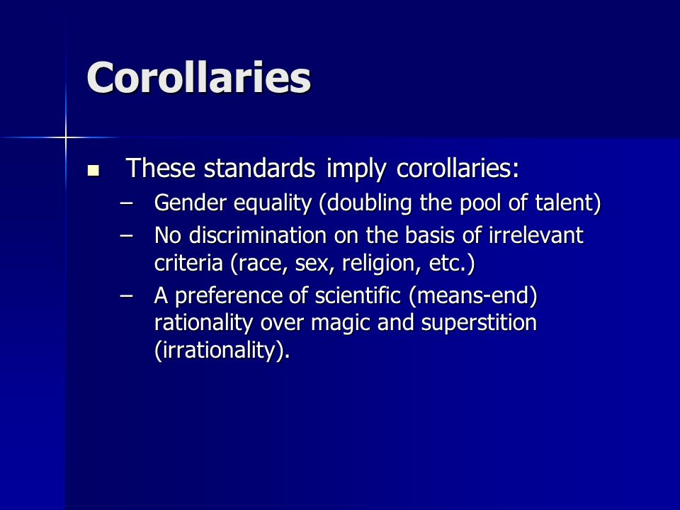 Corollaries These standards imply corollaries: These standards imply corollaries: –Gender equality (doubling the pool of talent) –No discrimination on the basis of irrelevant criteria (race, sex, religion, etc.) –A preference of scientific (means-end) rationality over magic and superstition (irrationality).