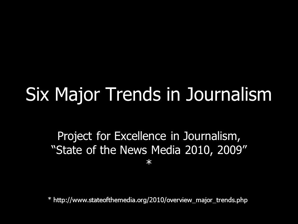 Six Major Trends in Journalism Project for Excellence in Journalism, State of the News Media 2010, 2009 * * http://www.stateofthemedia.org/2010/overview_major_trends.php