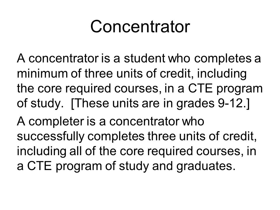 Concentrator A concentrator is a student who completes a minimum of three units of credit, including the core required courses, in a CTE program of study.