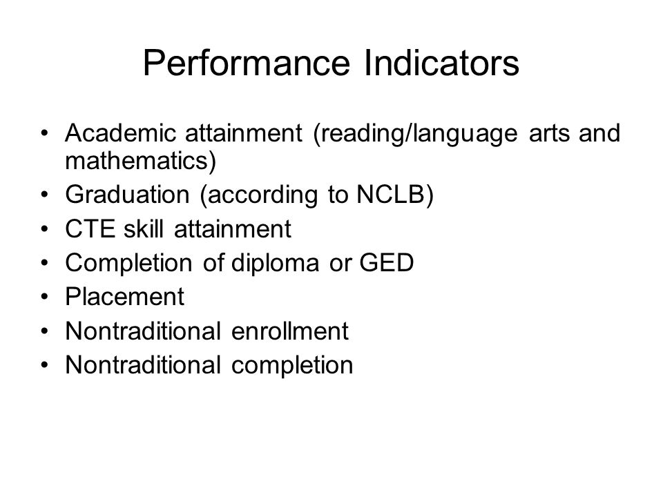 Performance Indicators Academic attainment (reading/language arts and mathematics) Graduation (according to NCLB) CTE skill attainment Completion of diploma or GED Placement Nontraditional enrollment Nontraditional completion