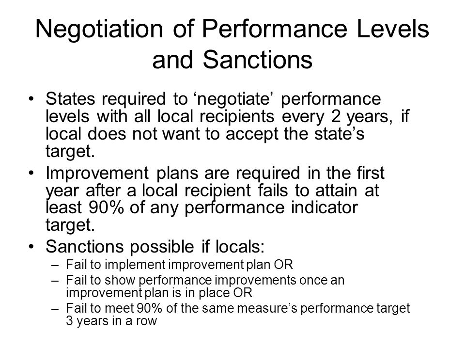 Negotiation of Performance Levels and Sanctions States required to negotiate performance levels with all local recipients every 2 years, if local does not want to accept the states target.