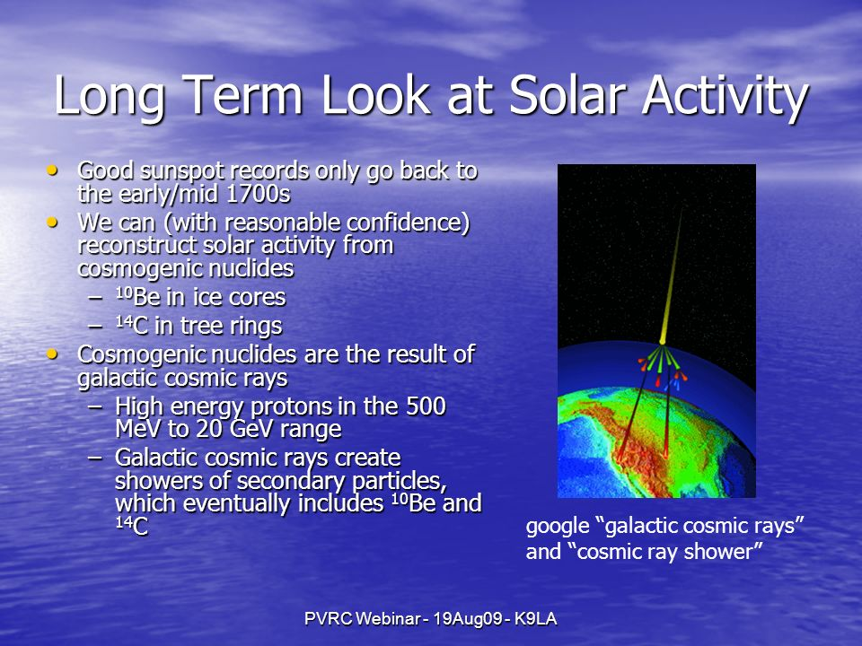 PVRC Webinar - 19Aug09 - K9LA Long Term Look at Solar Activity Good sunspot records only go back to the early/mid 1700s Good sunspot records only go back to the early/mid 1700s We can (with reasonable confidence) reconstruct solar activity from cosmogenic nuclides We can (with reasonable confidence) reconstruct solar activity from cosmogenic nuclides – 10 Be in ice cores – 14 C in tree rings Cosmogenic nuclides are the result of galactic cosmic rays Cosmogenic nuclides are the result of galactic cosmic rays –High energy protons in the 500 MeV to 20 GeV range –Galactic cosmic rays create showers of secondary particles, which eventually includes 10 Be and 14 C google galactic cosmic rays and cosmic ray shower