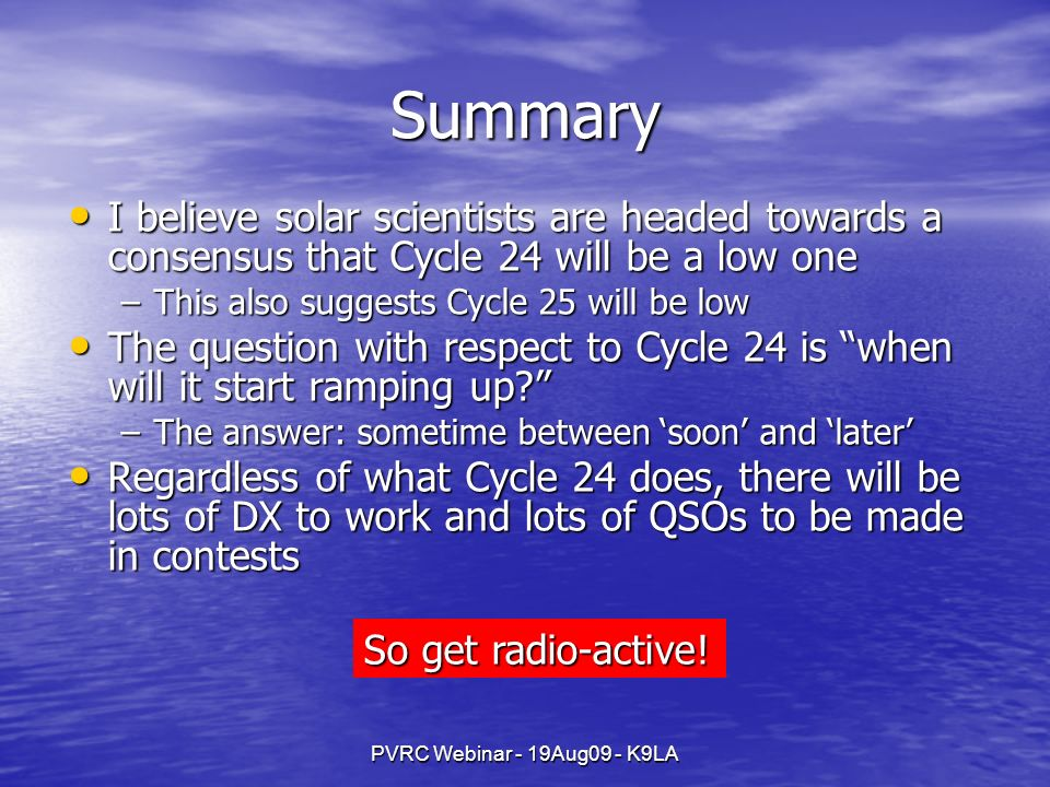 PVRC Webinar - 19Aug09 - K9LA Summary I believe solar scientists are headed towards a consensus that Cycle 24 will be a low one I believe solar scientists are headed towards a consensus that Cycle 24 will be a low one –This also suggests Cycle 25 will be low The question with respect to Cycle 24 is when will it start ramping up.