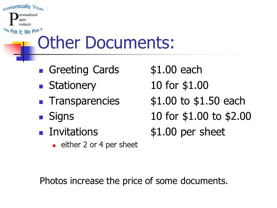Other Documents: Greeting Cards Stationery Transparencies Signs Invitations either 2 or 4 per sheet $1.00 each 10 for $1.00 $1.00 to $1.50 each 10 for $1.00 to $2.00 $1.00 per sheet Photos increase the price of some documents.