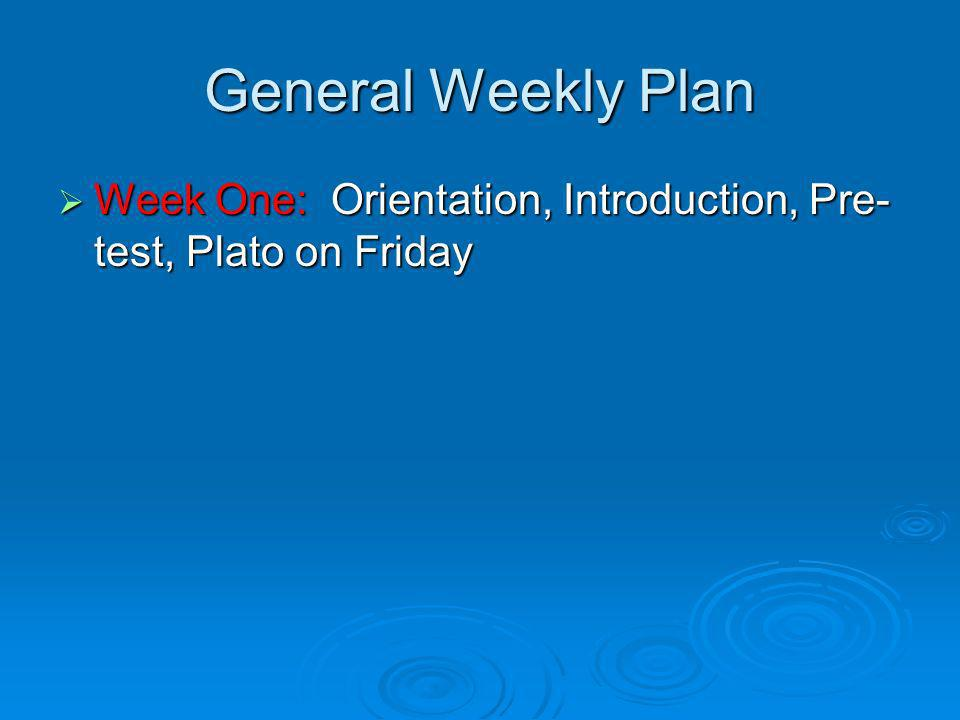 General Weekly Plan Week One: Orientation, Introduction, Pre- test, Plato on Friday Week One: Orientation, Introduction, Pre- test, Plato on Friday