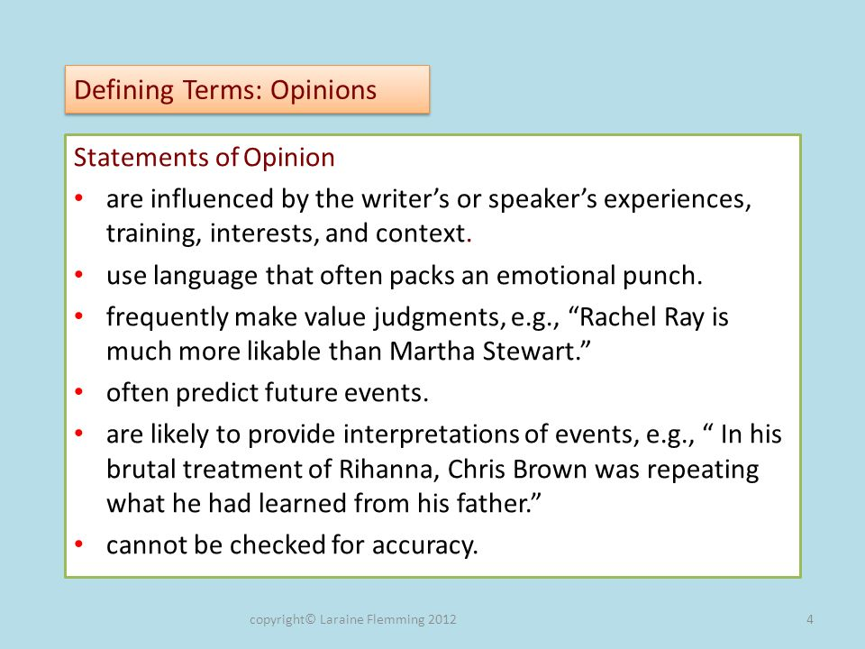Defining Terms: Opinions Statements of Opinion are influenced by the writers or speakers experiences, training, interests, and context.