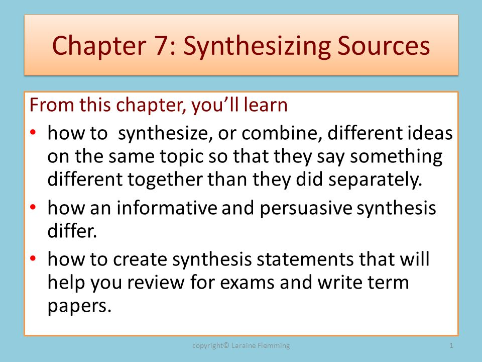 Chapter 7: Synthesizing Sources From this chapter, youll learn how to synthesize, or combine, different ideas on the same topic so that they say something different together than they did separately.