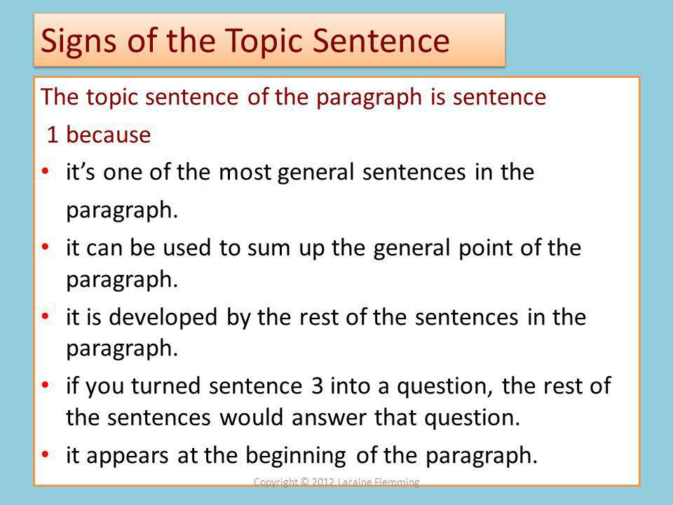 Signs of the Topic Sentence The topic sentence of the paragraph is sentence 1 because its one of the most general sentences in the paragraph.