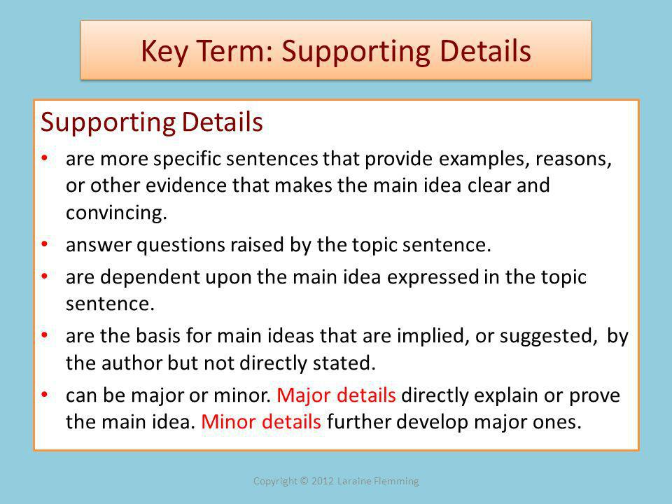 Key Term: Supporting Details Supporting Details are more specific sentences that provide examples, reasons, or other evidence that makes the main idea clear and convincing.