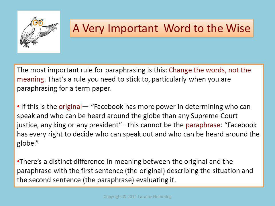 A Very Important Word to the Wise The most important rule for paraphrasing is this: Change the words, not the meaning.