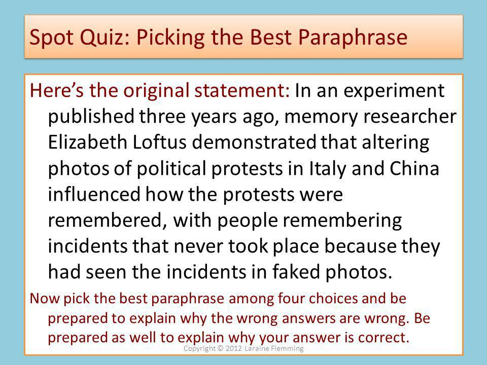 Spot Quiz: Picking the Best Paraphrase Heres the original statement: In an experiment published three years ago, memory researcher Elizabeth Loftus demonstrated that altering photos of political protests in Italy and China influenced how the protests were remembered, with people remembering incidents that never took place because they had seen the incidents in faked photos.