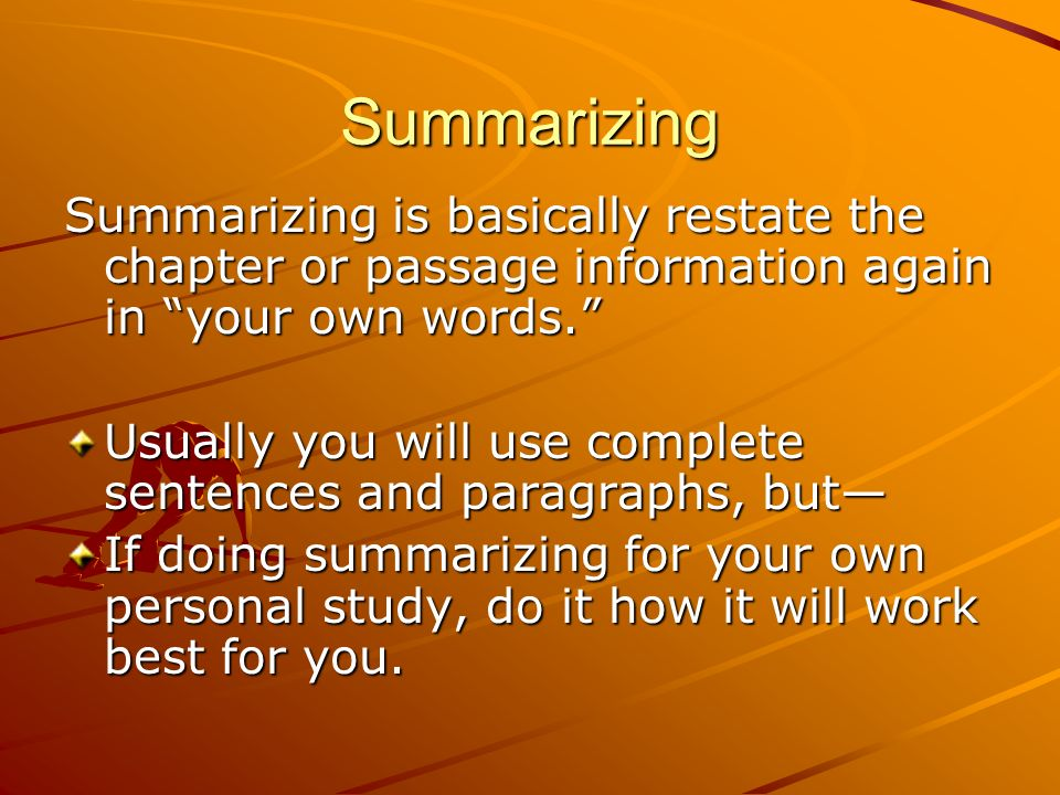 Summarizing Summarizing is basically restate the chapter or passage information again in your own words.